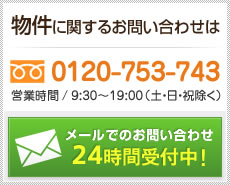 物件に関するお問い合わせはフリーダイヤル0120-369-260(営業時間/9:00~19:00、定休日/日曜・祝日)まで。メールでのお問い合わせは24時間受付中!